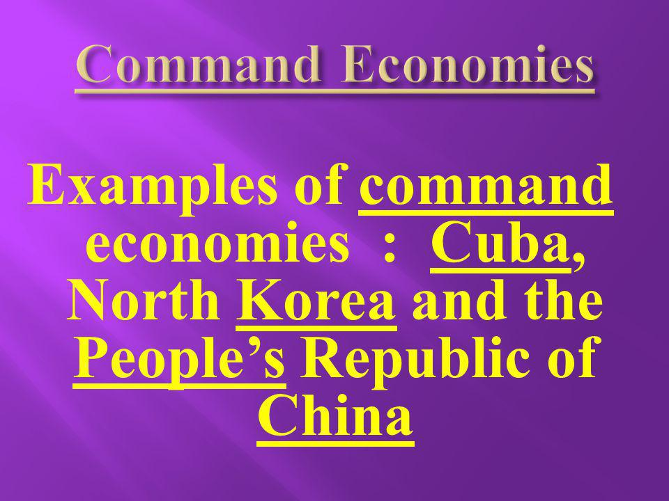 Command Economies Examples of command economies : Cuba, North Korea and the People's Republic of China.