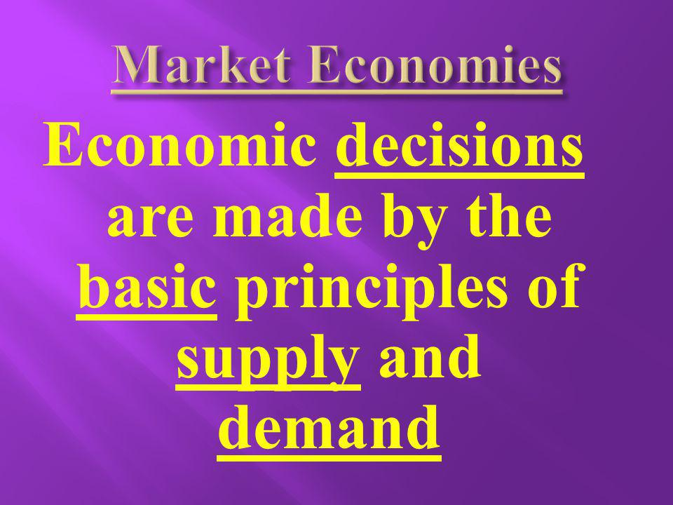 Market Economies Economic decisions are made by the basic principles of supply and demand