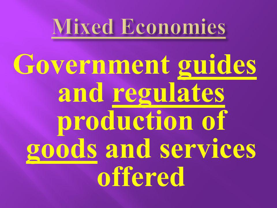 Mixed Economies Government guides and regulates production of goods and services offered