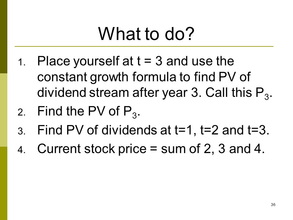 What to do Place yourself at t = 3 and use the constant growth formula to find PV of dividend stream after year 3. Call this P3.