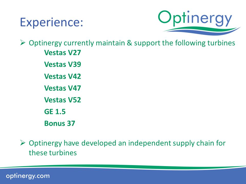 Experience: Optinergy currently maintain & support the following turbines Vestas V27. Vestas V39.