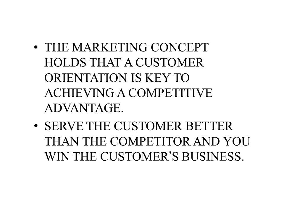 THE MARKETING CONCEPT HOLDS THAT A CUSTOMER ORIENTATION IS KEY TO ACHIEVING A COMPETITIVE ADVANTAGE.