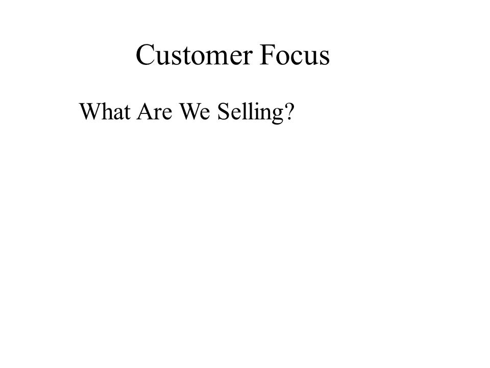 Customer Focus What Are We Selling