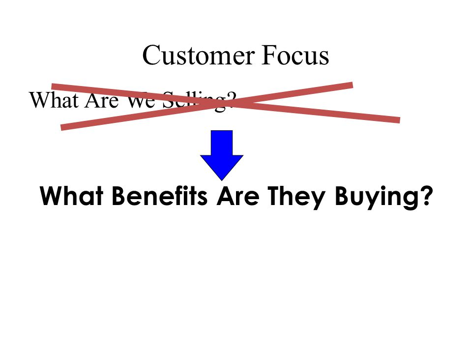 Customer Focus What Are We Selling What Benefits Are They Buying