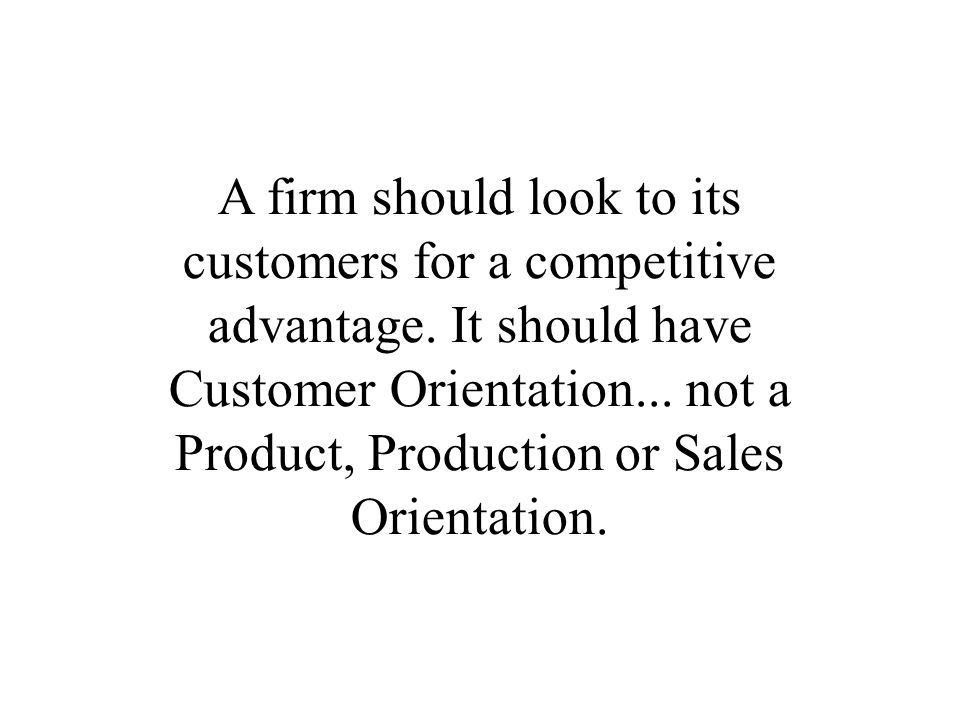 A firm should look to its customers for a competitive advantage