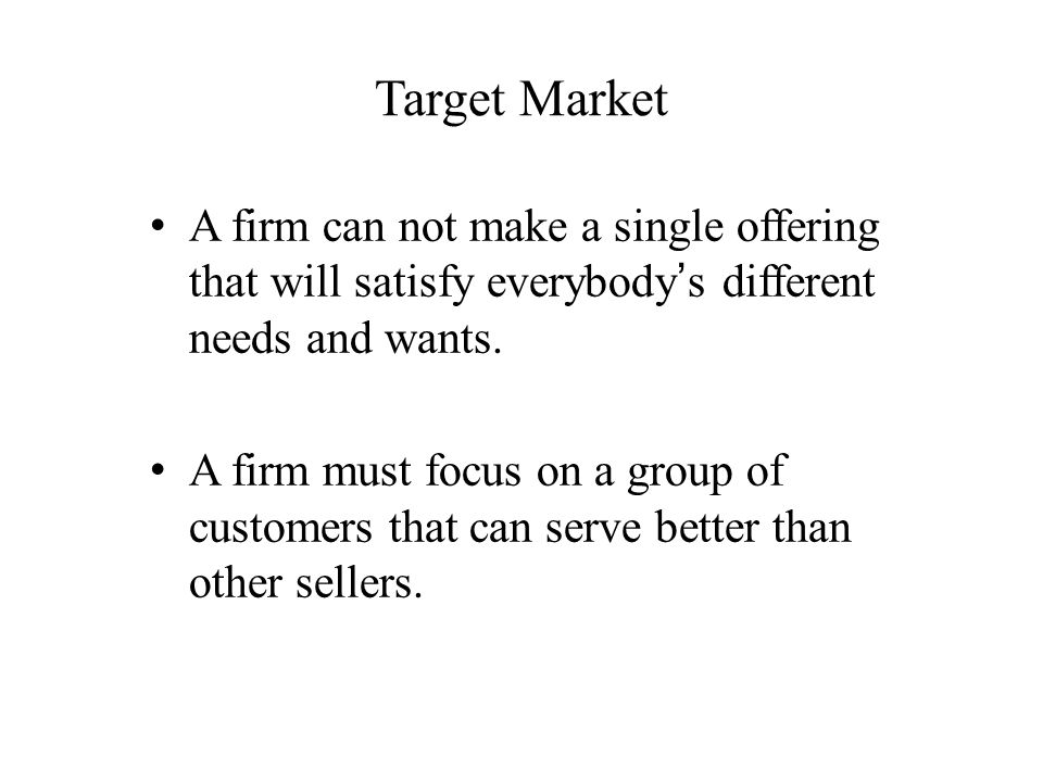 Target Market A firm can not make a single offering that will satisfy everybody's different needs and wants.