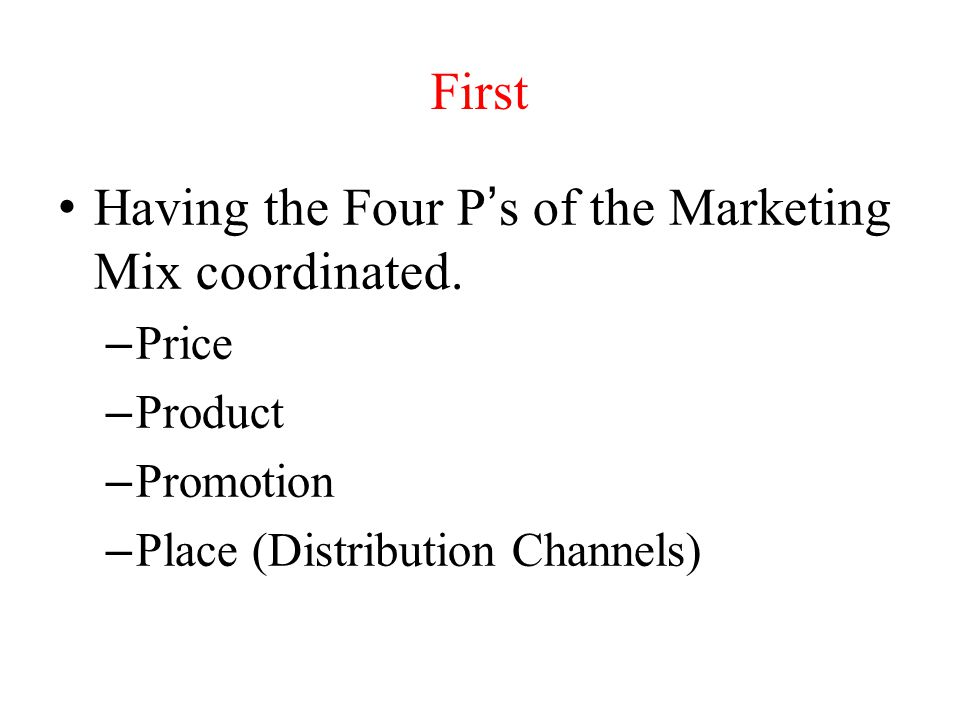 Having the Four P's of the Marketing Mix coordinated.