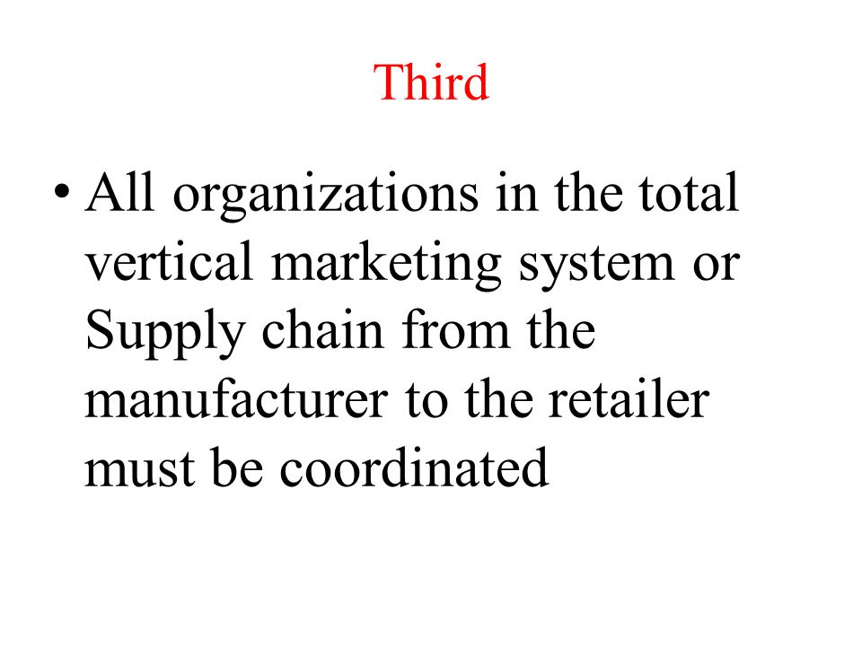 Third All organizations in the total vertical marketing system or Supply chain from the manufacturer to the retailer must be coordinated.