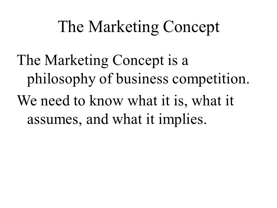 The Marketing Concept The Marketing Concept is a philosophy of business competition.