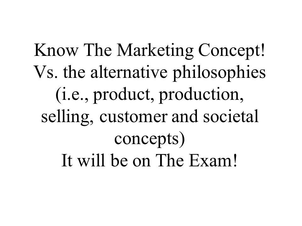 Know The Marketing Concept. Vs. the alternative philosophies (i. e
