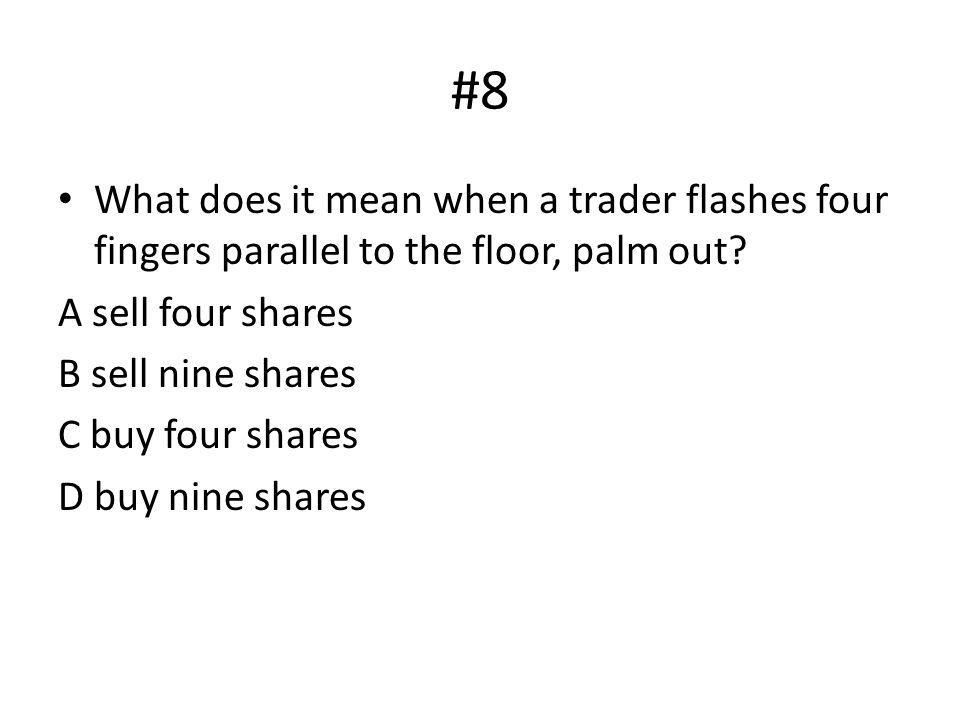 #8 What does it mean when a trader flashes four fingers parallel to the floor, palm out A sell four shares.