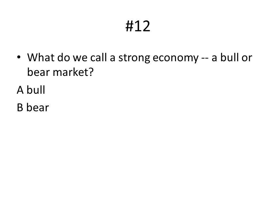 #12 What do we call a strong economy -- a bull or bear market A bull