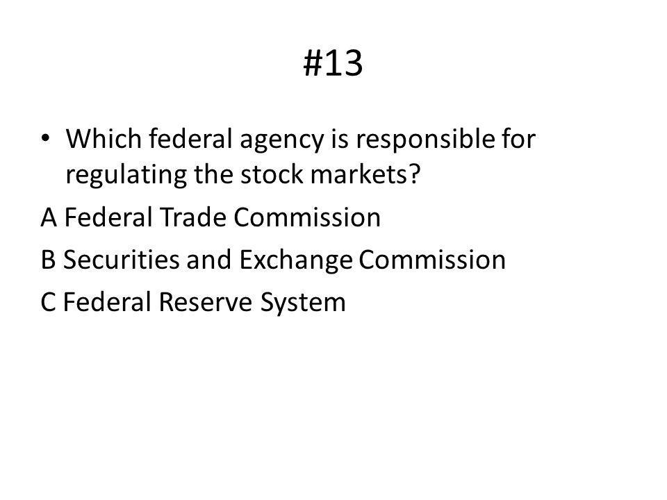 #13 Which federal agency is responsible for regulating the stock markets A Federal Trade Commission.