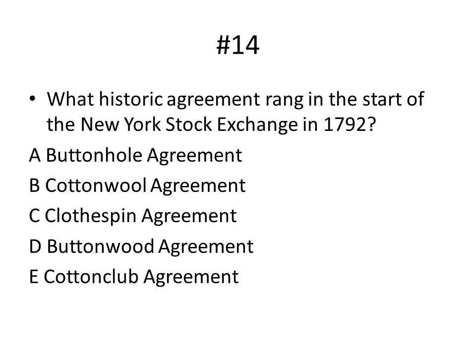 #14 What historic agreement rang in the start of the New York Stock Exchange in 1792 A Buttonhole Agreement.