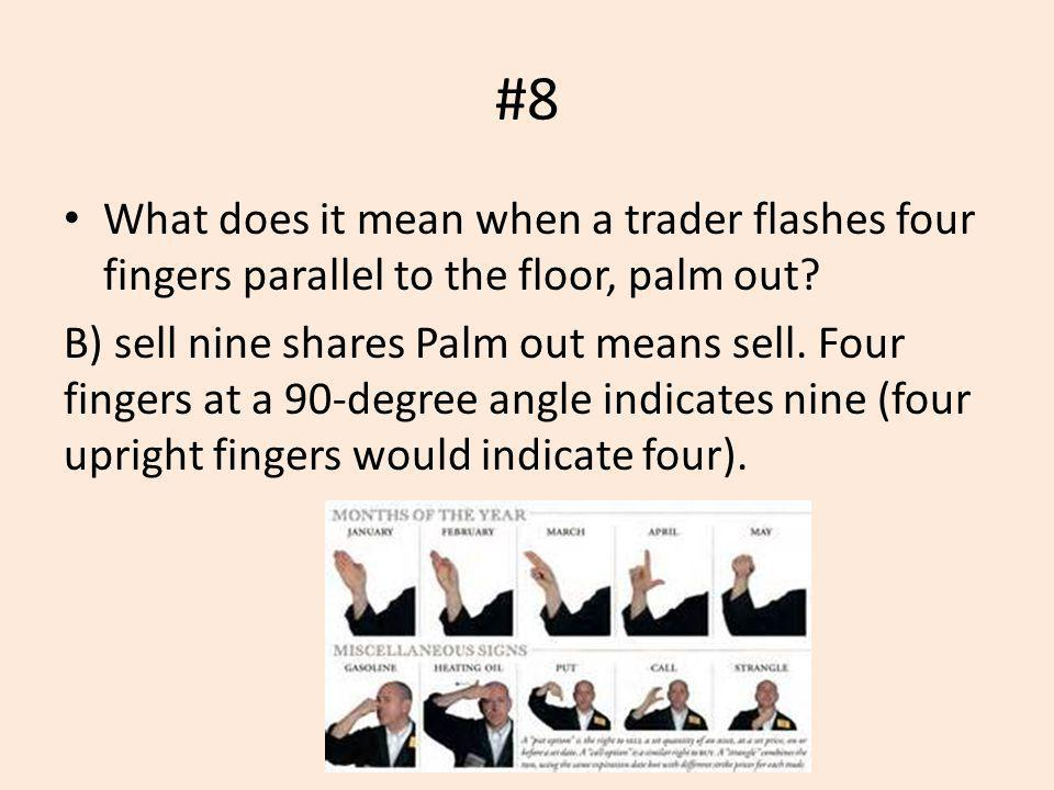 #8 What does it mean when a trader flashes four fingers parallel to the floor, palm out