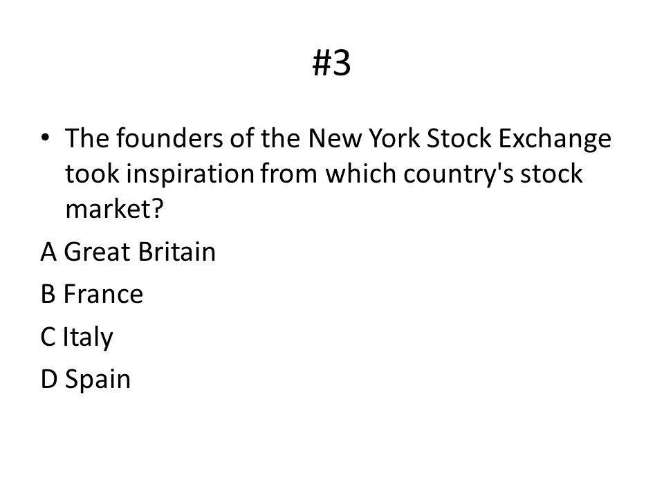 #3 The founders of the New York Stock Exchange took inspiration from which country s stock market A Great Britain.