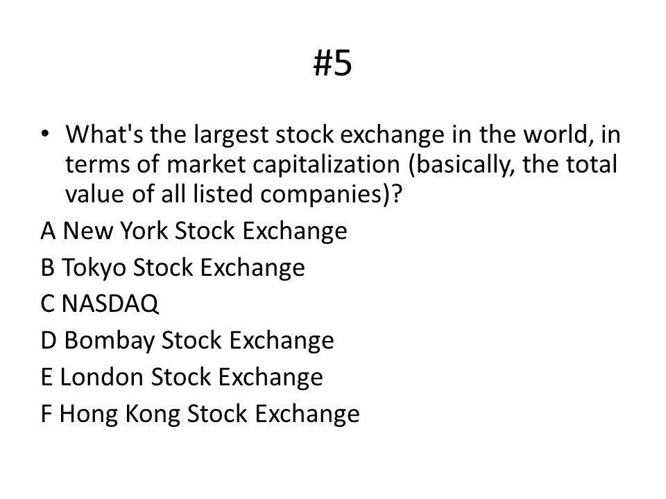#5 What s the largest stock exchange in the world, in terms of market capitalization (basically, the total value of all listed companies)
