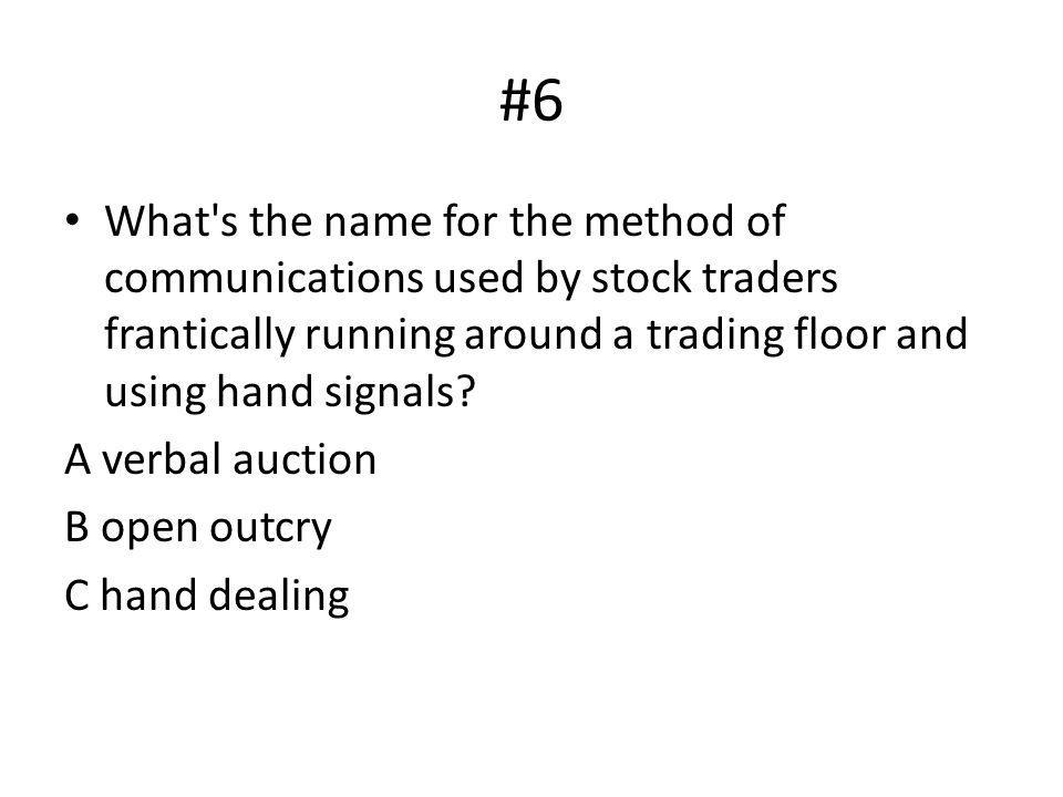 #6 What s the name for the method of communications used by stock traders frantically running around a trading floor and using hand signals