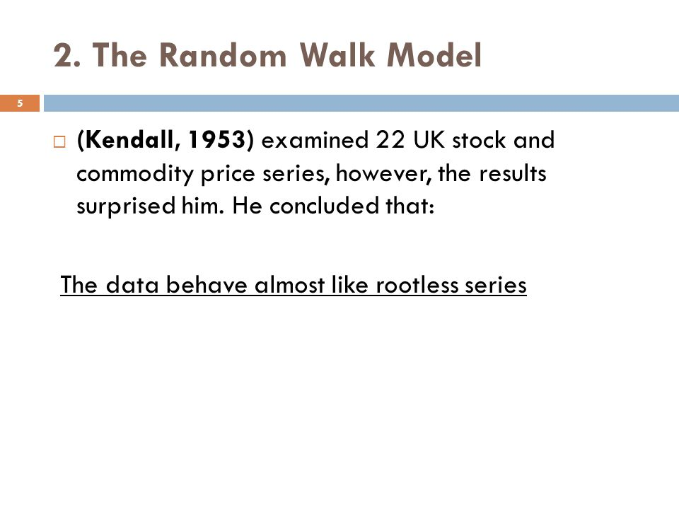 2. The Random Walk Model (Kendall, 1953) examined 22 UK stock and commodity price series, however, the results surprised him. He concluded that: