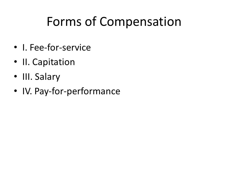 Forms of Compensation I. Fee-for-service II. Capitation III. Salary