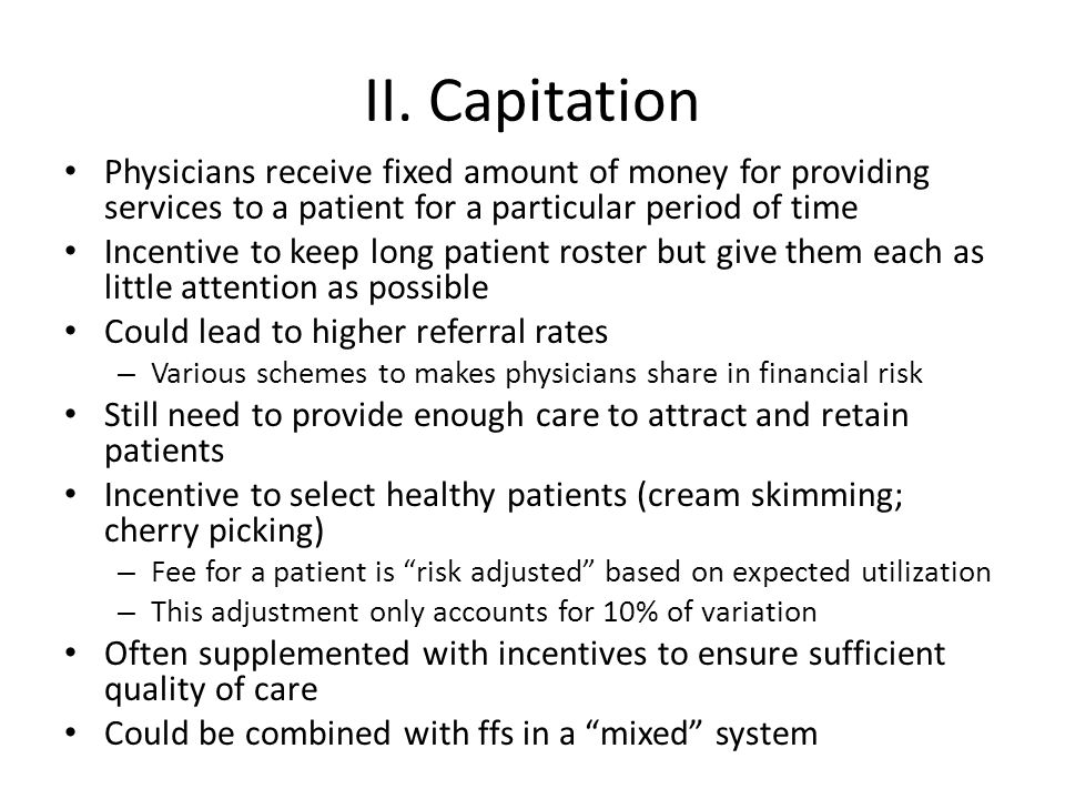 II. Capitation Physicians receive fixed amount of money for providing services to a patient for a particular period of time.