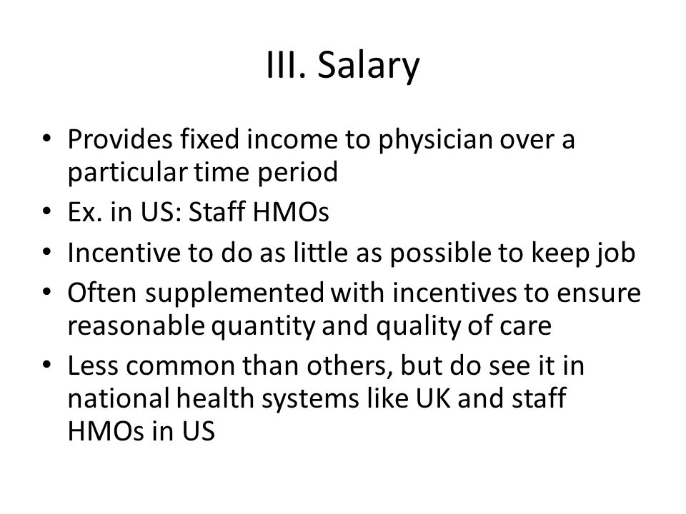 III. Salary Provides fixed income to physician over a particular time period. Ex. in US: Staff HMOs.
