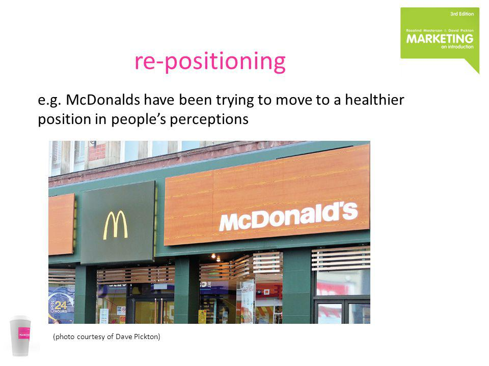 re-positioning e.g. McDonalds have been trying to move to a healthier
