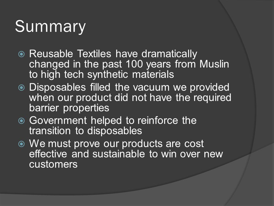 Summary Reusable Textiles have dramatically changed in the past 100 years from Muslin to high tech synthetic materials.