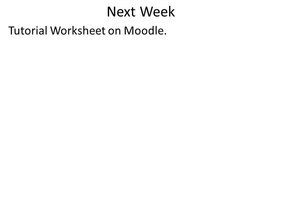 Next Week Tutorial Worksheet on Moodle.