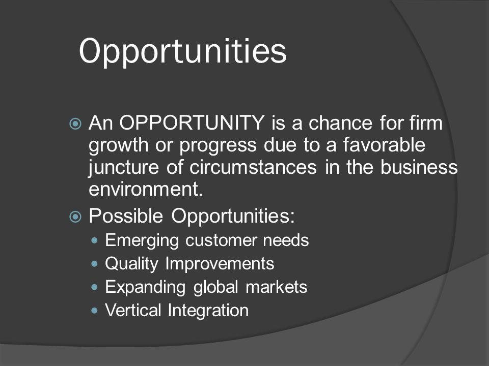 Opportunities An OPPORTUNITY is a chance for firm growth or progress due to a favorable juncture of circumstances in the business environment.