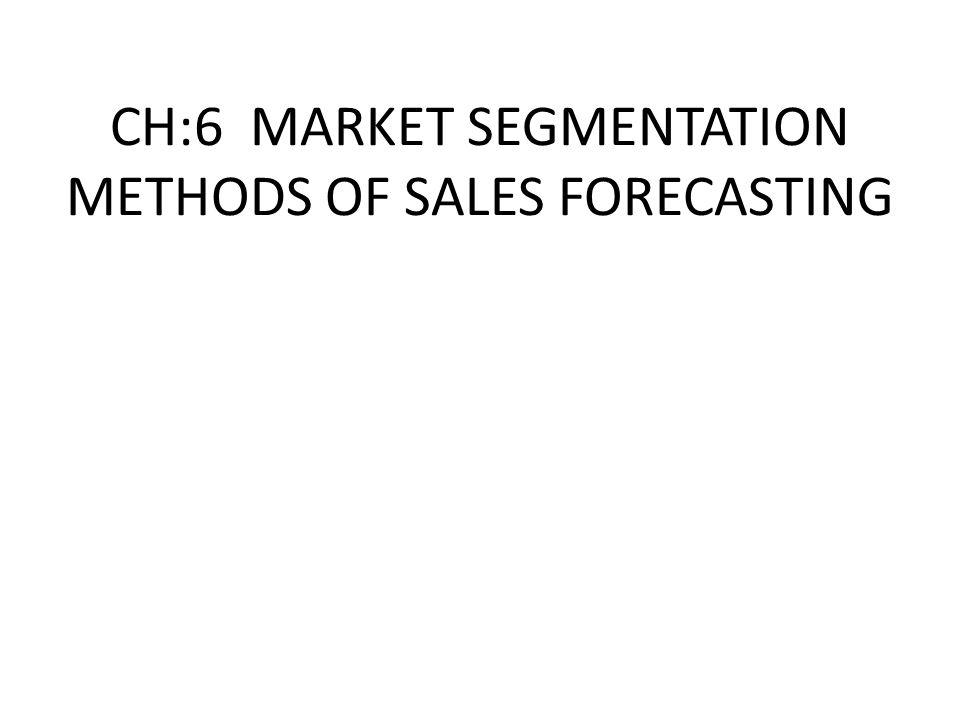 CH:6 MARKET SEGMENTATION METHODS OF SALES FORECASTING