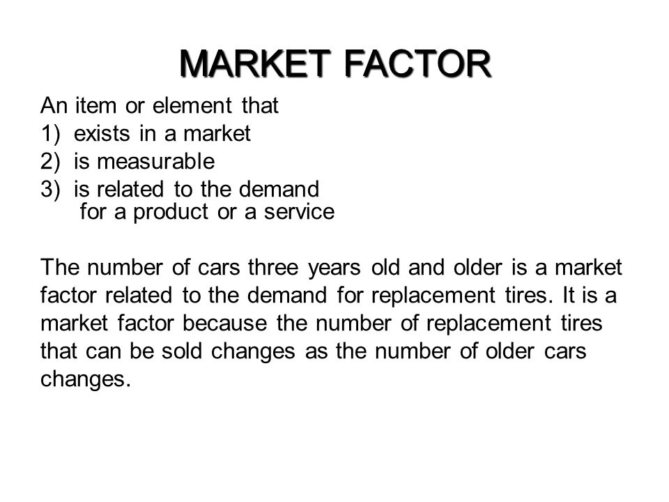 MARKET FACTOR An item or element that exists in a market is measurable