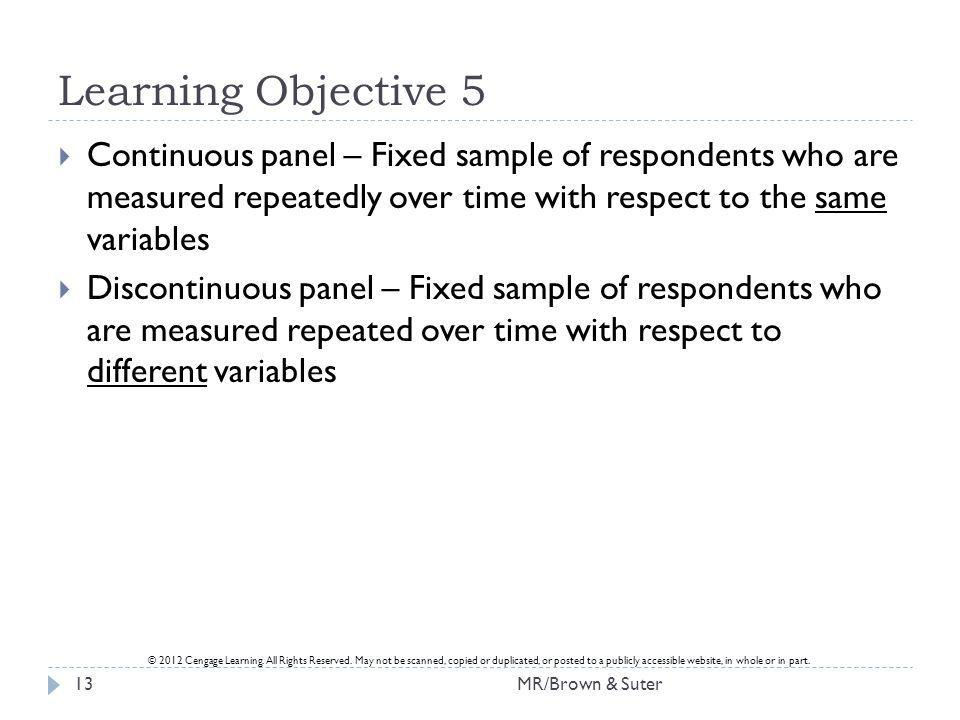 Learning Objective 5 Continuous panel – Fixed sample of respondents who are measured repeatedly over time with respect to the same variables.