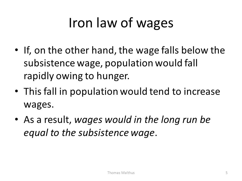 Iron law of wages If, on the other hand, the wage falls below the subsistence wage, population would fall rapidly owing to hunger.