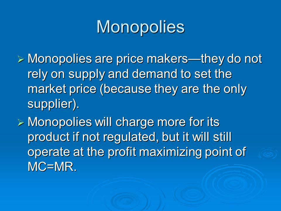 Monopolies Monopolies are price makers—they do not rely on supply and demand to set the market price (because they are the only supplier).