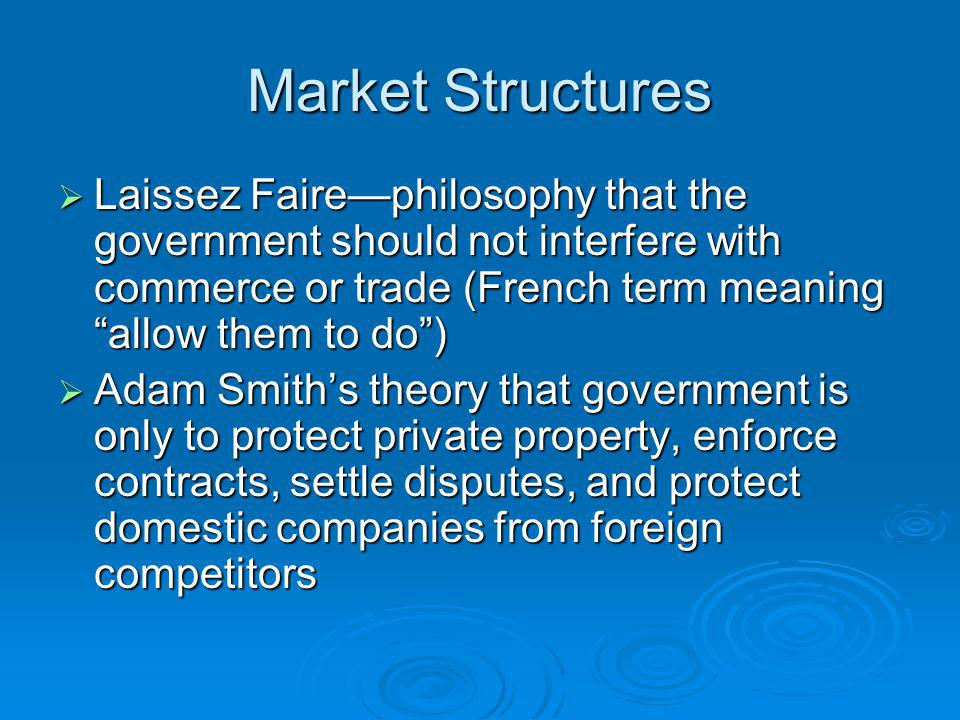 Market Structures Laissez Faire—philosophy that the government should not interfere with commerce or trade (French term meaning allow them to do )