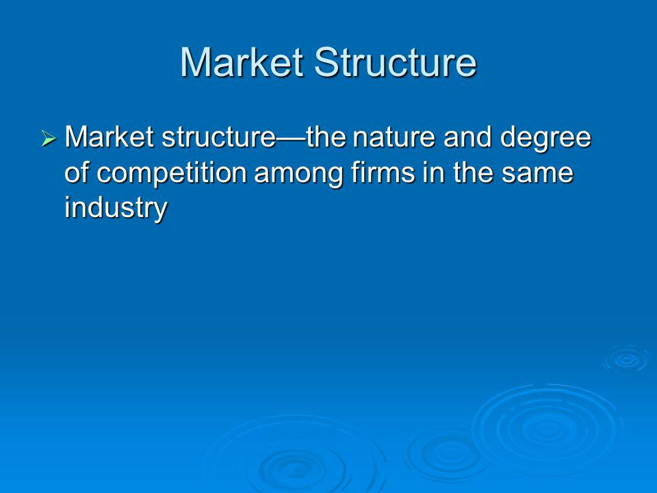 Market Structure Market structure—the nature and degree of competition among firms in the same industry.