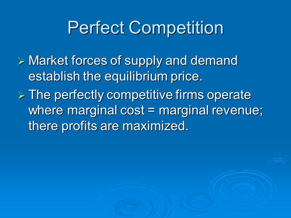 Perfect Competition Market forces of supply and demand establish the equilibrium price.