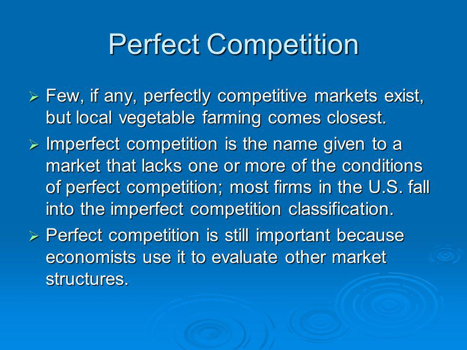 Perfect Competition Few, if any, perfectly competitive markets exist, but local vegetable farming comes closest.