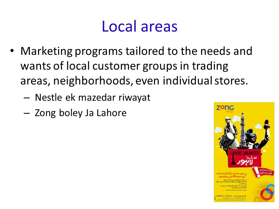 Local areas Marketing programs tailored to the needs and wants of local customer groups in trading areas, neighborhoods, even individual stores.