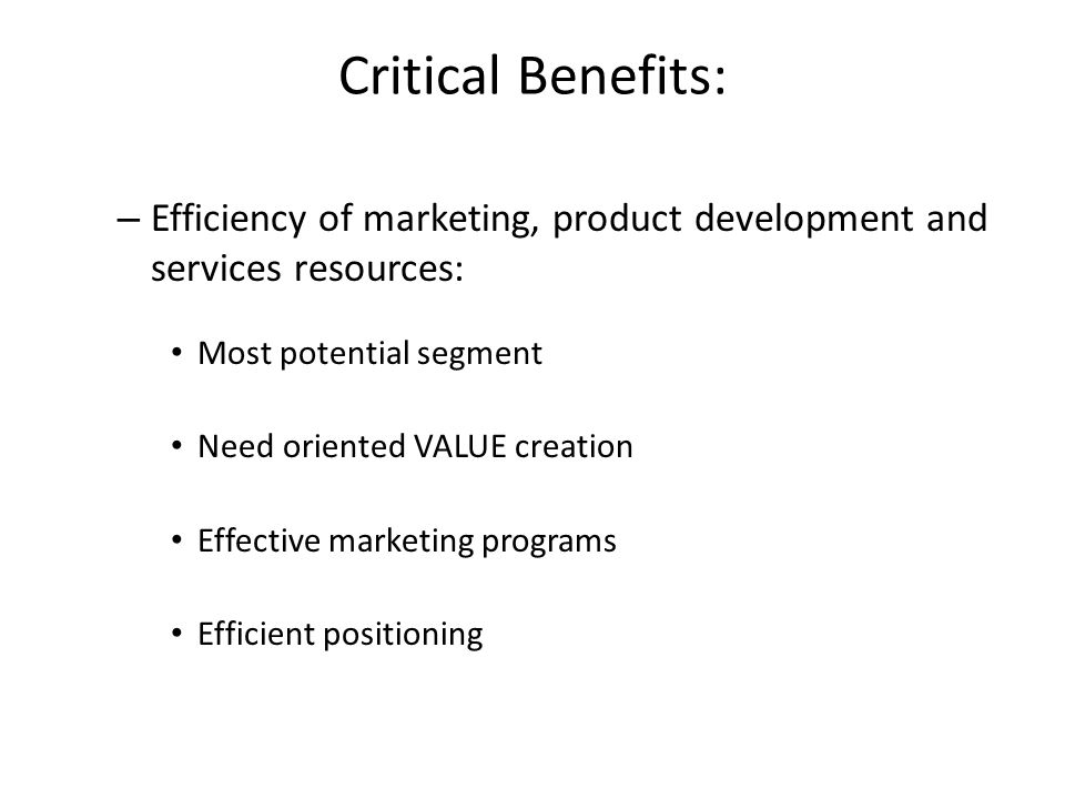 Critical Benefits: Efficiency of marketing, product development and services resources: Most potential segment.