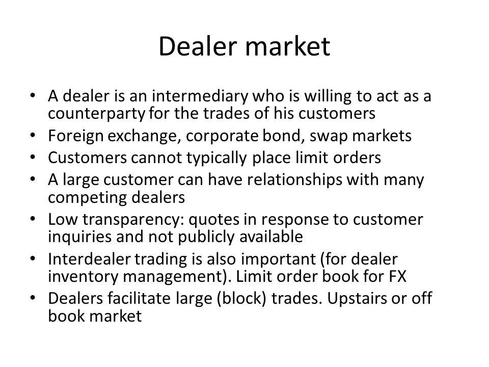 Dealer market A dealer is an intermediary who is willing to act as a counterparty for the trades of his customers.