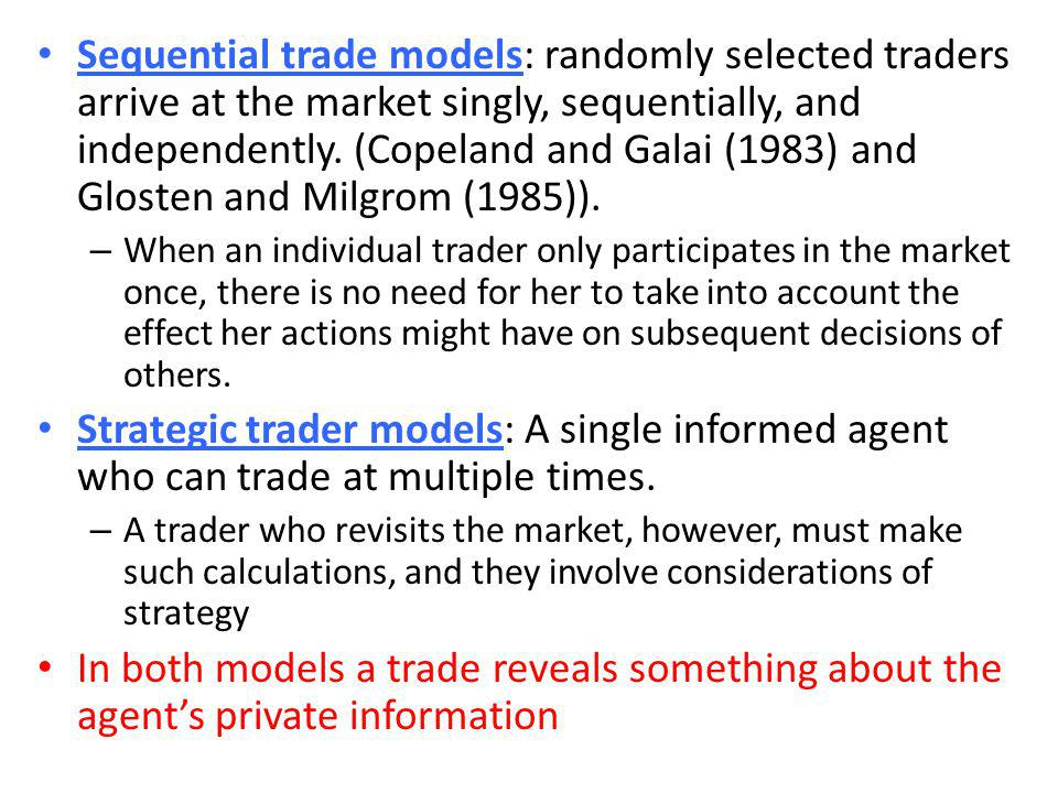 Sequential trade models: randomly selected traders arrive at the market singly, sequentially, and independently. (Copeland and Galai (1983) and Glosten and Milgrom (1985)).