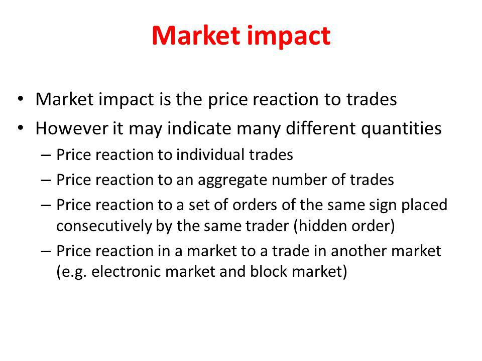 Market impact Market impact is the price reaction to trades