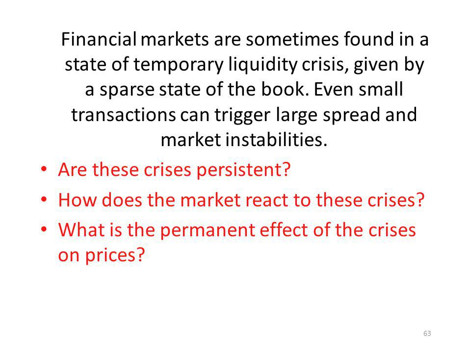 Financial markets are sometimes found in a state of temporary liquidity crisis, given by a sparse state of the book. Even small transactions can trigger large spread and market instabilities.