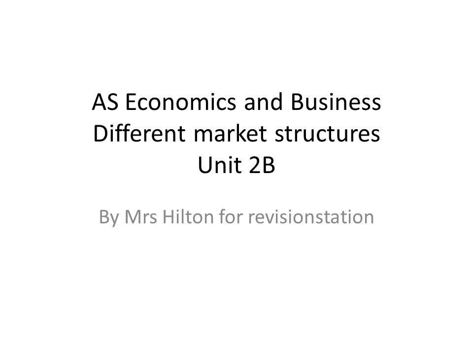 AS Economics and Business Different market structures Unit 2B