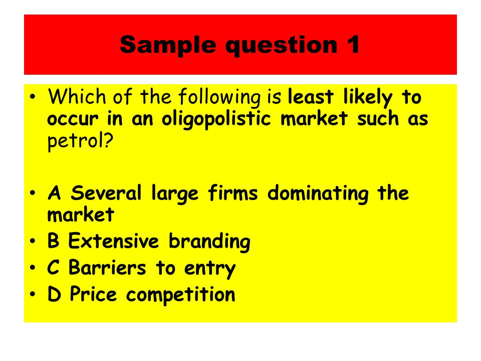 Sample question 1 Which of the following is least likely to occur in an oligopolistic market such as petrol