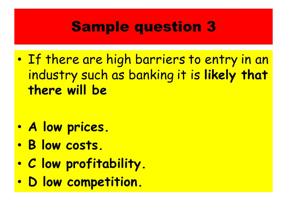 Sample question 3 If there are high barriers to entry in an industry such as banking it is likely that there will be.