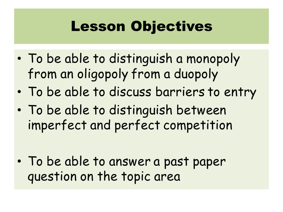 Lesson Objectives To be able to distinguish a monopoly from an oligopoly from a duopoly. To be able to discuss barriers to entry.