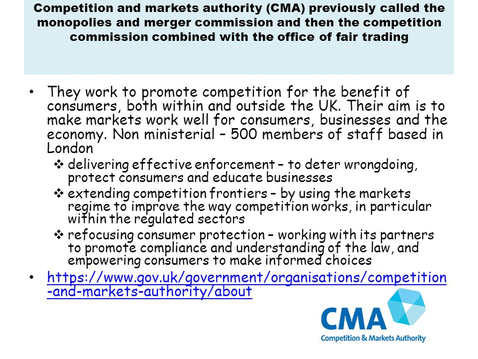 Competition and markets authority (CMA) previously called the monopolies and merger commission and then the competition commission combined with the office of fair trading